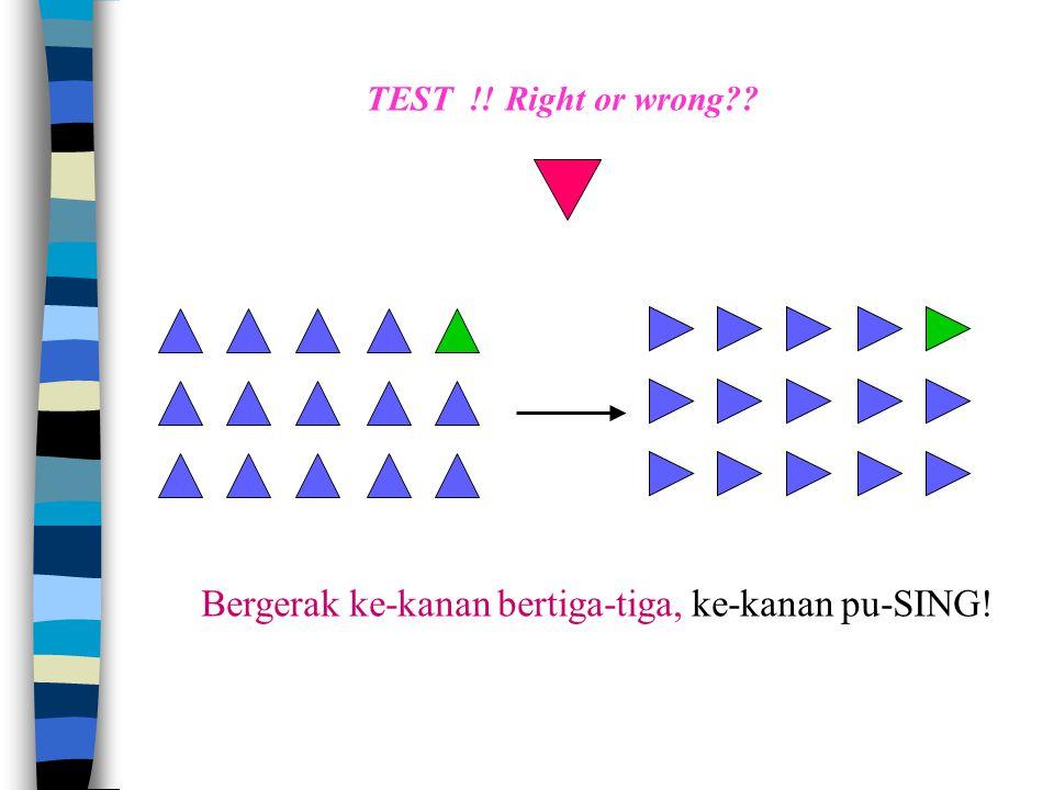 Bergerak ke-kanan bertiga-tiga, ke-kanan pu-SING! TEST !! Right or wrong