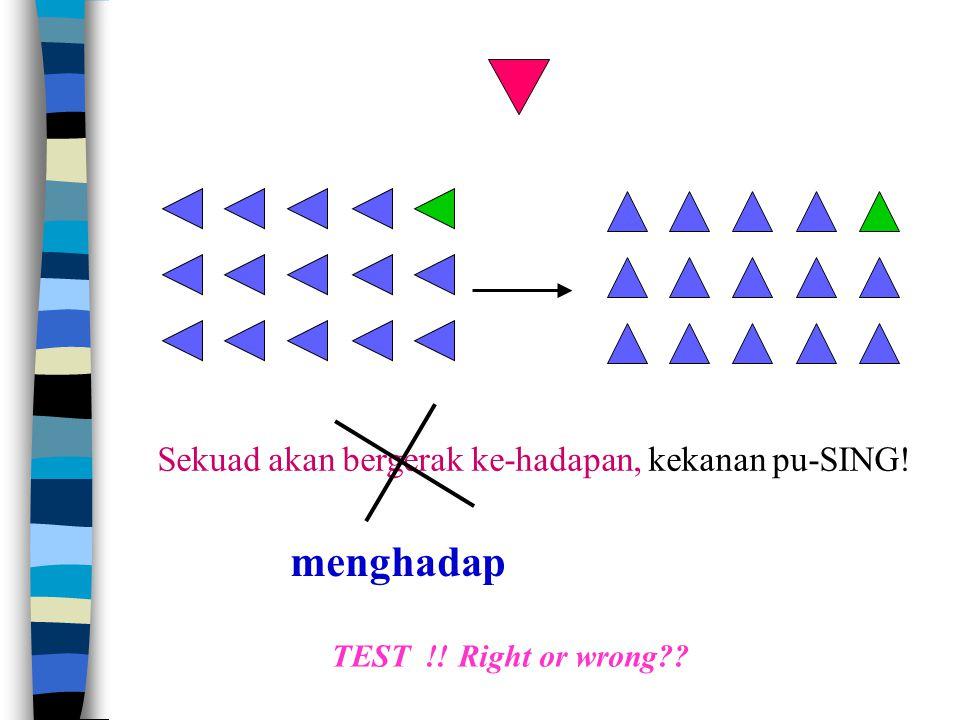 Sekuad akan bergerak ke-hadapan, kekanan pu-SING! TEST !! Right or wrong?? menghadap