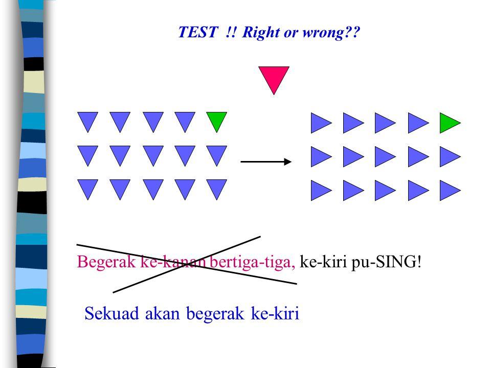 Begerak ke-kanan bertiga-tiga, ke-kiri pu-SING. TEST !.