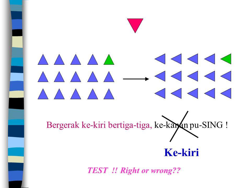 Bergerak ke-kiri bertiga-tiga, ke-kanan pu-SING ! TEST !! Right or wrong?? Ke-kiri