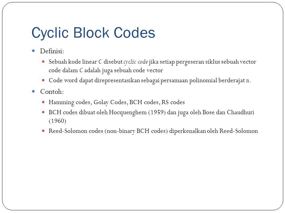 Cyclic Block Codes Definisi: Sebuah kode linear C disebut cyclic code jika setiap pergeseran siklus sebuah vector code dalam C adalah juga sebuah code