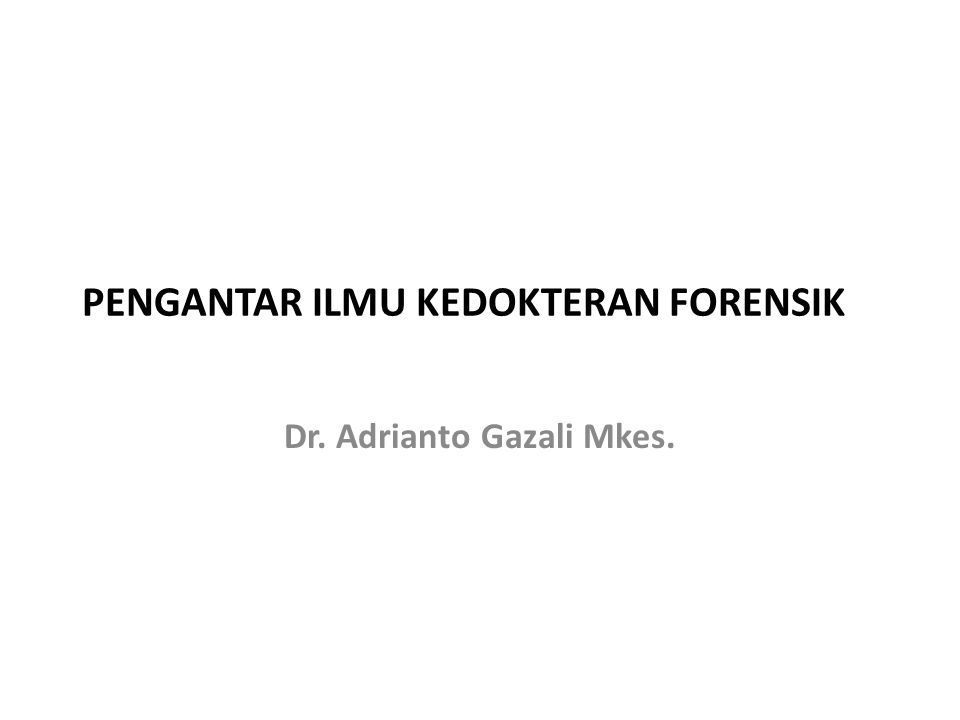 PENGANTAR ILMU KEDOKTERAN FORENSIK Dr. Adrianto Gazali Mkes.