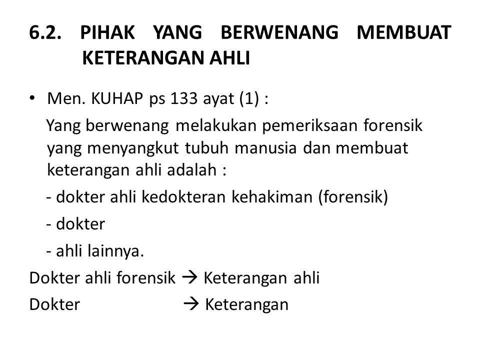 6.2. PIHAK YANG BERWENANG MEMBUAT KETERANGAN AHLI Men. KUHAP ps 133 ayat (1) : Yang berwenang melakukan pemeriksaan forensik yang menyangkut tubuh man