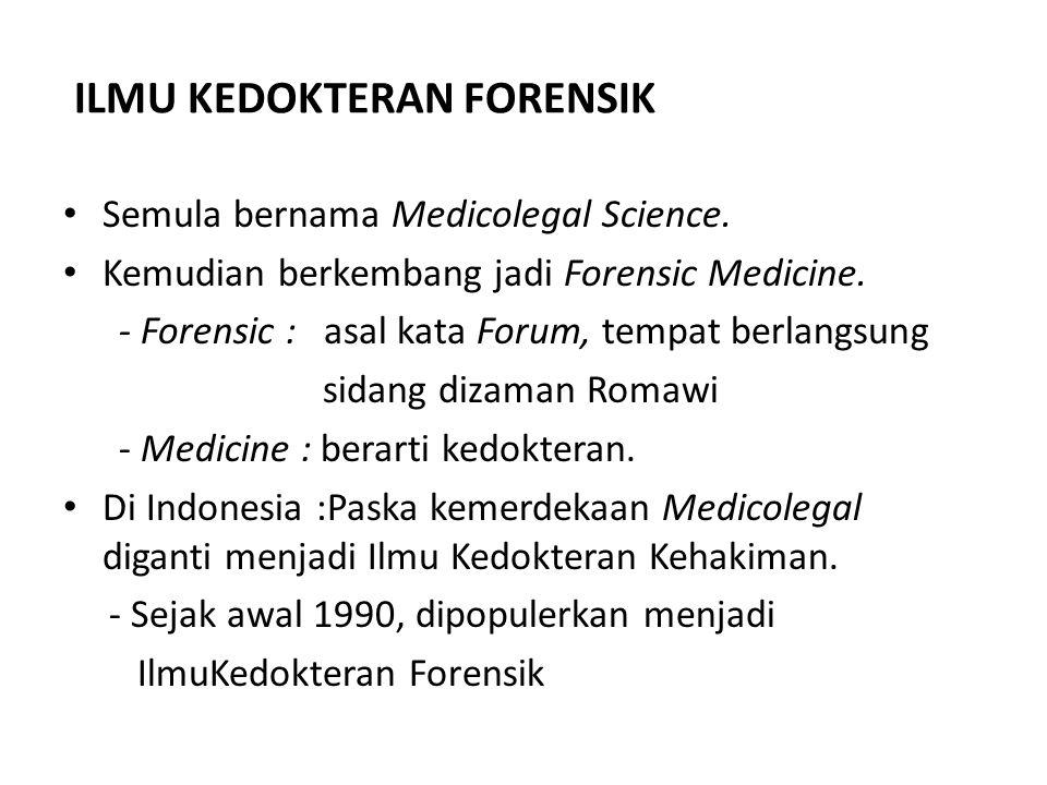 PENGERTIAN Ilmu Kedokteran Forensik : Cabang ilmu kedokteran yang menggunakan prinsip- prinsip dan pengetahuan kedokteran untuk membantu proses hukum, baik sipil maupun kriminal (Jaising P Modi) Penggunaan pengetahuan dan keterampilan dibidang kedokteran kepentingan hukum dan peradilan (Prof.DR.Amri Amir SpF(K),DFM,SH).