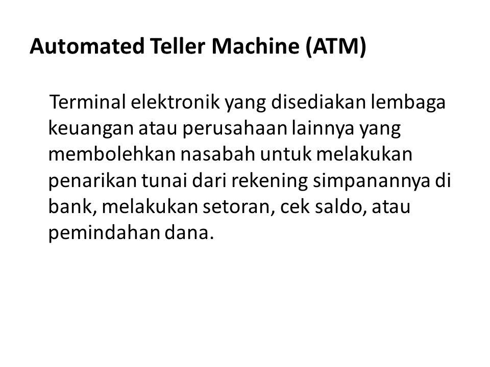 Automated Teller Machine (ATM) Terminal elektronik yang disediakan lembaga keuangan atau perusahaan lainnya yang membolehkan nasabah untuk melakukan p