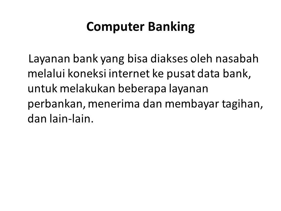 Computer Banking Layanan bank yang bisa diakses oleh nasabah melalui koneksi internet ke pusat data bank, untuk melakukan beberapa layanan perbankan,
