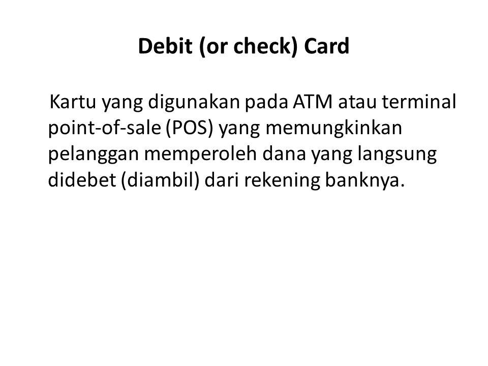 Debit (or check) Card Kartu yang digunakan pada ATM atau terminal point-of-sale (POS) yang memungkinkan pelanggan memperoleh dana yang langsung didebe