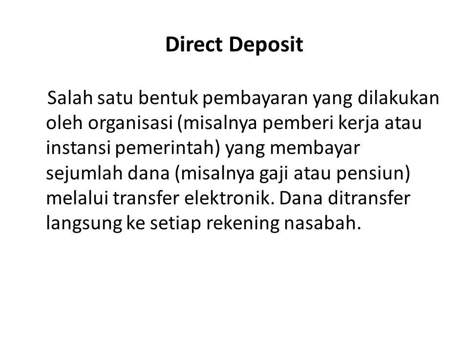 Direct Deposit Salah satu bentuk pembayaran yang dilakukan oleh organisasi (misalnya pemberi kerja atau instansi pemerintah) yang membayar sejumlah da