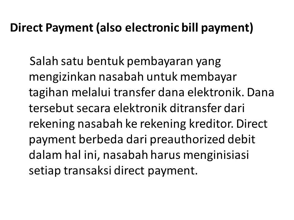 Direct Payment (also electronic bill payment) Salah satu bentuk pembayaran yang mengizinkan nasabah untuk membayar tagihan melalui transfer dana elekt
