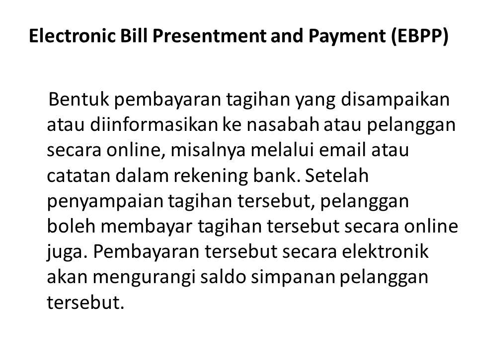 Electronic Bill Presentment and Payment (EBPP) Bentuk pembayaran tagihan yang disampaikan atau diinformasikan ke nasabah atau pelanggan secara online,