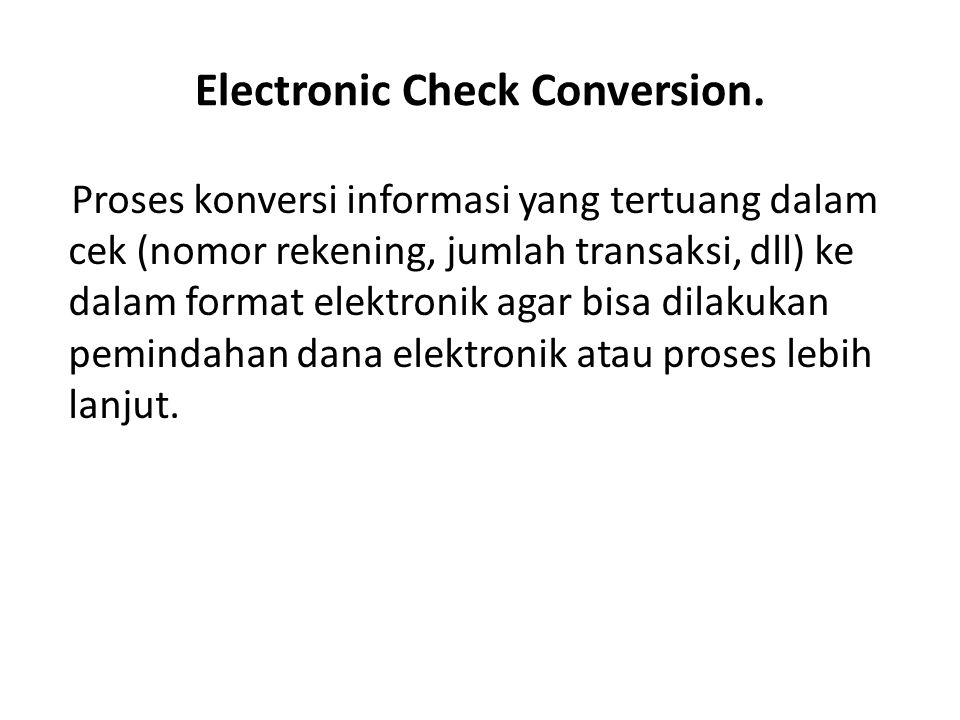 Electronic Check Conversion. Proses konversi informasi yang tertuang dalam cek (nomor rekening, jumlah transaksi, dll) ke dalam format elektronik agar