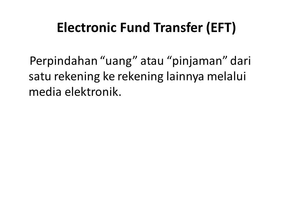 """Electronic Fund Transfer (EFT) Perpindahan """"uang"""" atau """"pinjaman"""" dari satu rekening ke rekening lainnya melalui media elektronik."""