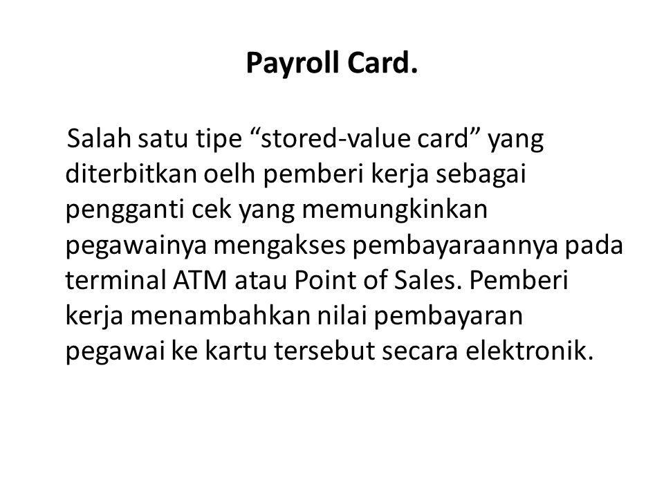 """Payroll Card. Salah satu tipe """"stored-value card"""" yang diterbitkan oelh pemberi kerja sebagai pengganti cek yang memungkinkan pegawainya mengakses pem"""
