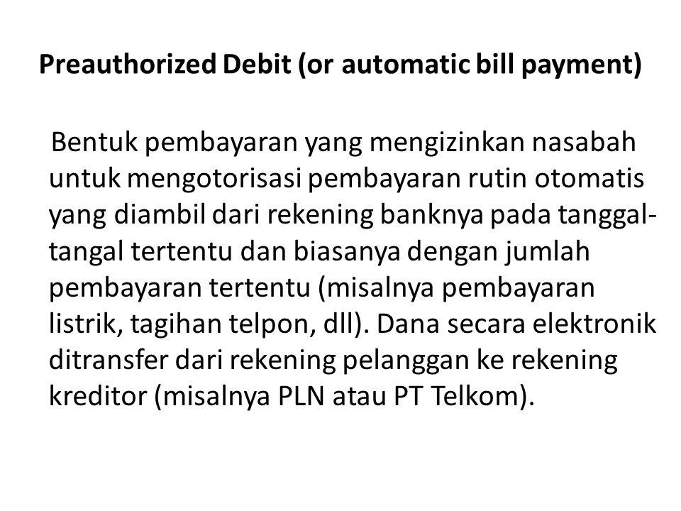 Preauthorized Debit (or automatic bill payment) Bentuk pembayaran yang mengizinkan nasabah untuk mengotorisasi pembayaran rutin otomatis yang diambil