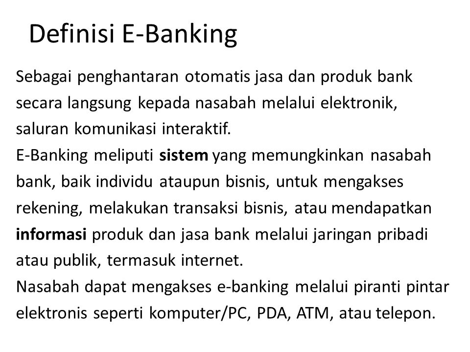 Definisi E-Banking Sebagai penghantaran otomatis jasa dan produk bank secara langsung kepada nasabah melalui elektronik, saluran komunikasi interaktif