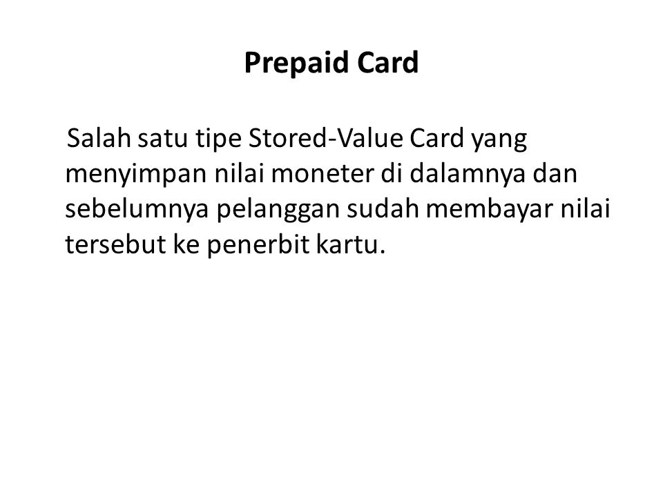Prepaid Card Salah satu tipe Stored-Value Card yang menyimpan nilai moneter di dalamnya dan sebelumnya pelanggan sudah membayar nilai tersebut ke pene