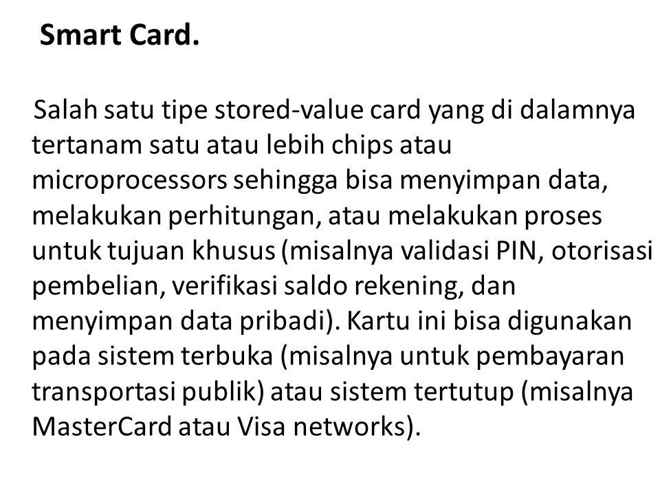Smart Card. Salah satu tipe stored-value card yang di dalamnya tertanam satu atau lebih chips atau microprocessors sehingga bisa menyimpan data, melak