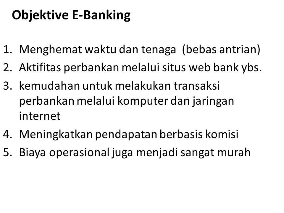 Objektive E-Banking 1.Menghemat waktu dan tenaga (bebas antrian) 2.Aktifitas perbankan melalui situs web bank ybs. 3.kemudahan untuk melakukan transak