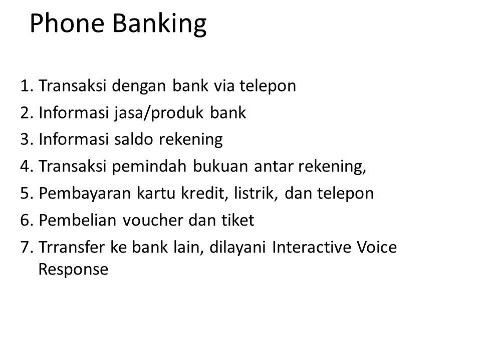 Phone Banking 1. Transaksi dengan bank via telepon 2. Informasi jasa/produk bank 3. Informasi saldo rekening 4. Transaksi pemindah bukuan antar rekeni