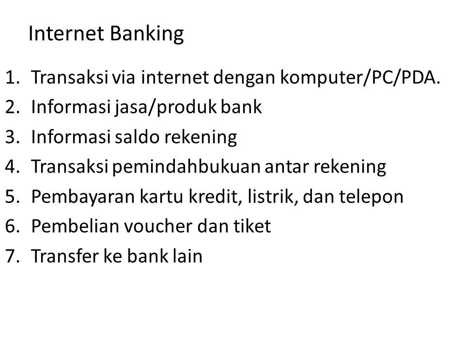 Internet Banking 1.Transaksi via internet dengan komputer/PC/PDA. 2.Informasi jasa/produk bank 3.Informasi saldo rekening 4.Transaksi pemindahbukuan a