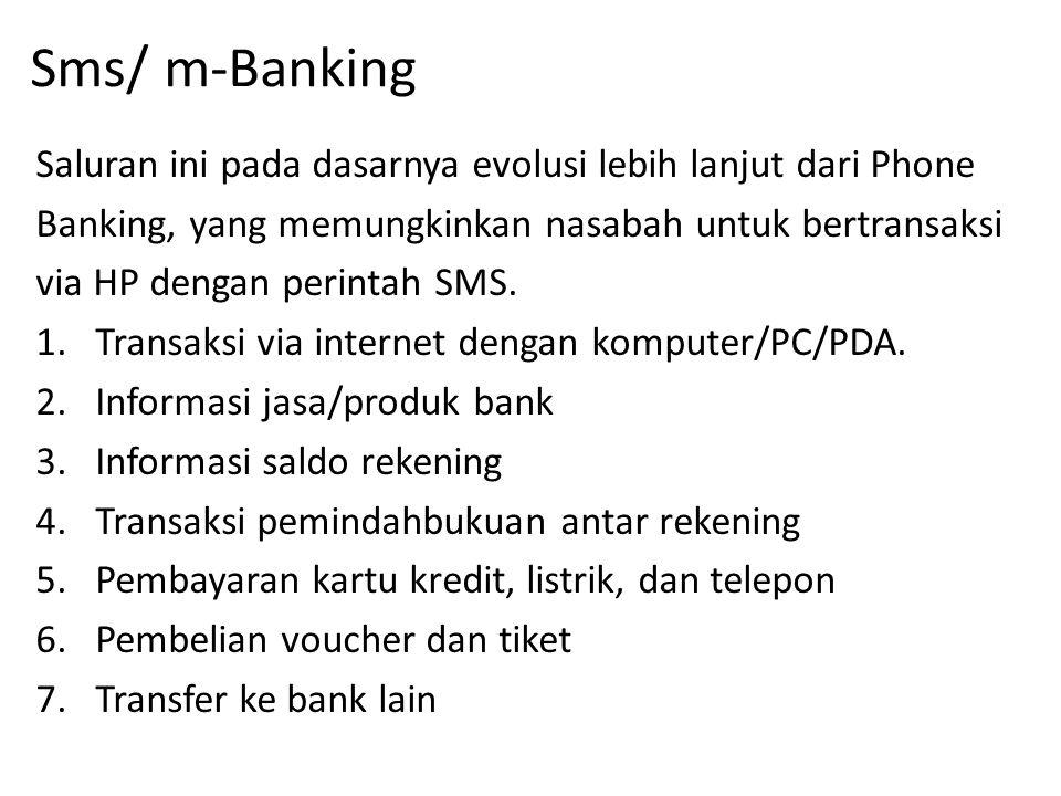 Sms/ m-Banking Saluran ini pada dasarnya evolusi lebih lanjut dari Phone Banking, yang memungkinkan nasabah untuk bertransaksi via HP dengan perintah