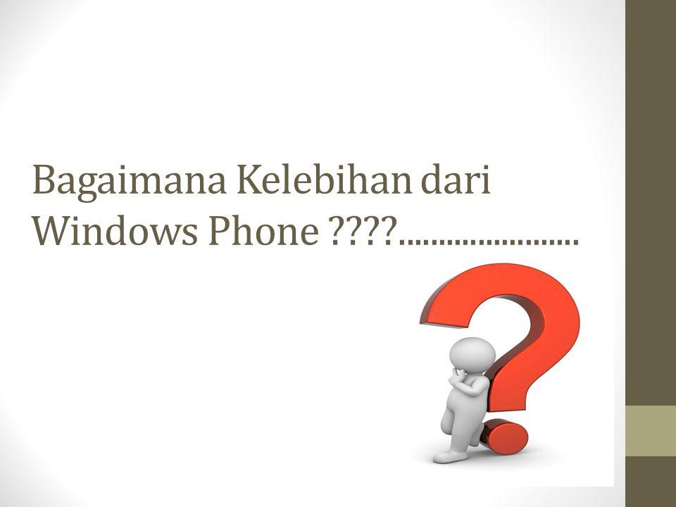 Bagaimana Kelebihan dari Windows Phone .......................
