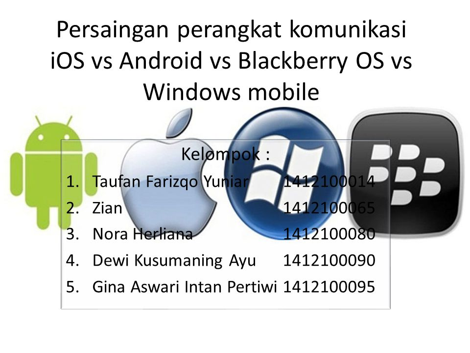 Persaingan perangkat komunikasi iOS vs Android vs Blackberry OS vs Windows mobile Kelompok : 1.Taufan Farizqo Yuniar 1412100014 2.Zian 1412100065 3.Nora Herliana 1412100080 4.Dewi Kusumaning Ayu 1412100090 5.Gina Aswari Intan Pertiwi1412100095