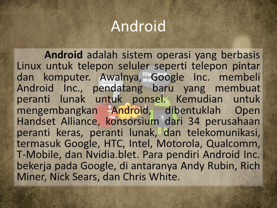 Android Android adalah sistem operasi yang berbasis Linux untuk telepon seluler seperti telepon pintar dan komputer. Awalnya, Google Inc. membeli Andr