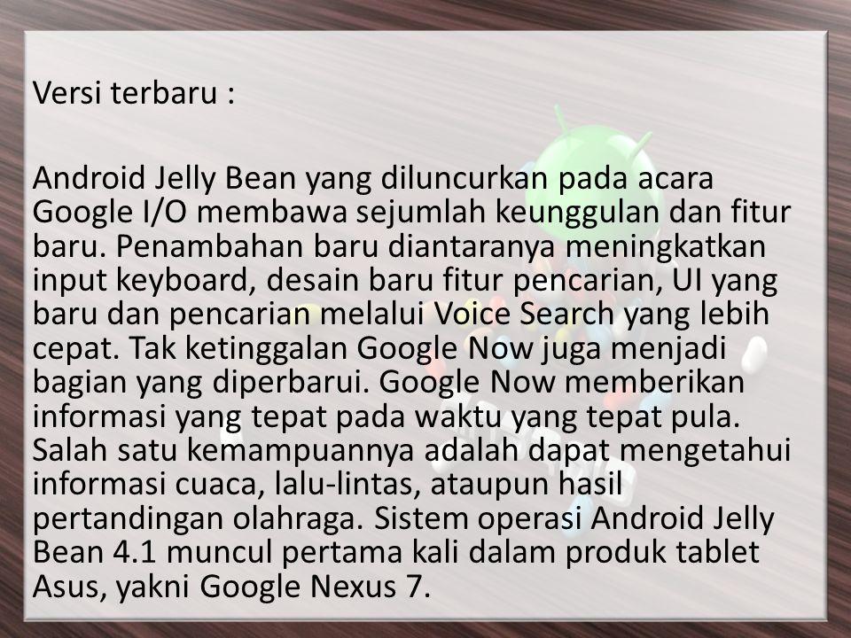 Versi terbaru : Android Jelly Bean yang diluncurkan pada acara Google I/O membawa sejumlah keunggulan dan fitur baru. Penambahan baru diantaranya meni