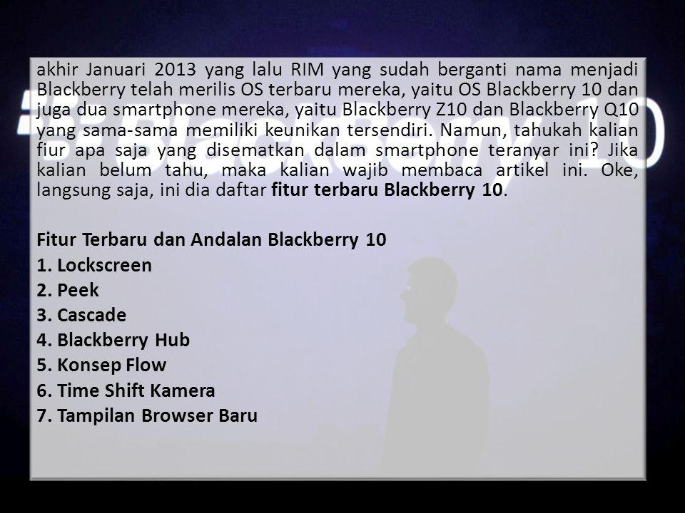 akhir Januari 2013 yang lalu RIM yang sudah berganti nama menjadi Blackberry telah merilis OS terbaru mereka, yaitu OS Blackberry 10 dan juga dua smar