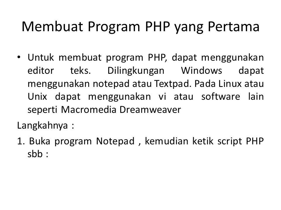 Membuat Program PHP yang Pertama Untuk membuat program PHP, dapat menggunakan editor teks. Dilingkungan Windows dapat menggunakan notepad atau Textpad