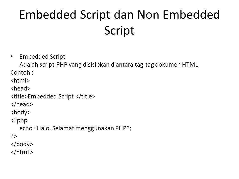 Embedded Script dan Non Embedded Script Embedded Script Adalah script PHP yang disisipkan diantara tag-tag dokumen HTML Contoh : Embedded Script <?php
