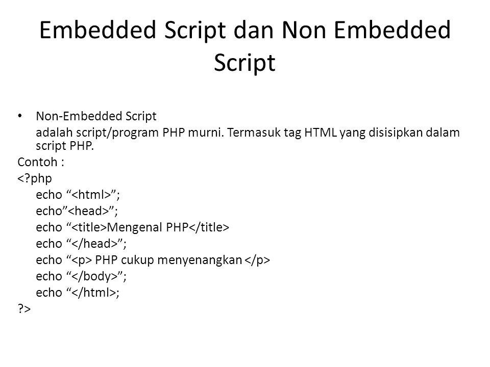 Embedded Script dan Non Embedded Script Non-Embedded Script adalah script/program PHP murni. Termasuk tag HTML yang disisipkan dalam script PHP. Conto