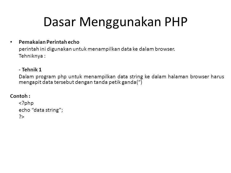 Dasar Menggunakan PHP Pemakaian Perintah echo perintah ini digunakan untuk menampilkan data ke dalam browser. Tehniknya : - Tehnik 1 Dalam program php