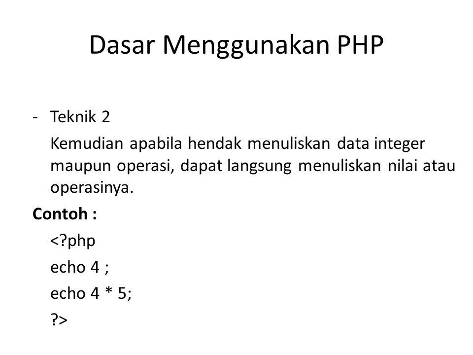 Dasar Menggunakan PHP -Teknik 2 Kemudian apabila hendak menuliskan data integer maupun operasi, dapat langsung menuliskan nilai atau operasinya. Conto