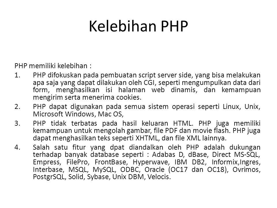 Kelebihan PHP PHP memiliki kelebihan : 1.PHP difokuskan pada pembuatan script server side, yang bisa melakukan apa saja yang dapat dilakukan oleh CGI,