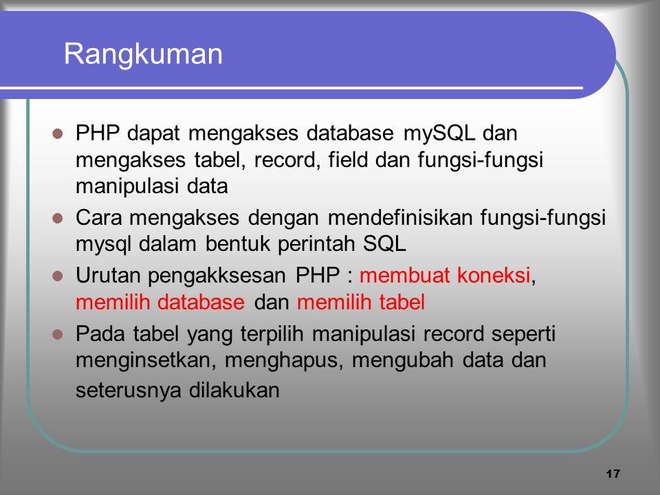 16 menghapus record Perintah SQL untuk menghapus record : DELETE FROM `namatabel` WHERE 'namafield'='nilaifeild1' AND 'namafield'='nilai' OR …; Contoh