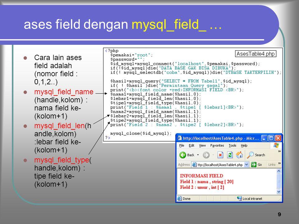 8 4. Ases field dengan mysql_fetch_field Untuk mengakses field digunakan : mysql_fetch_field(handle, nomorkolom) Objek hasil fetch dapat diases a.l. :