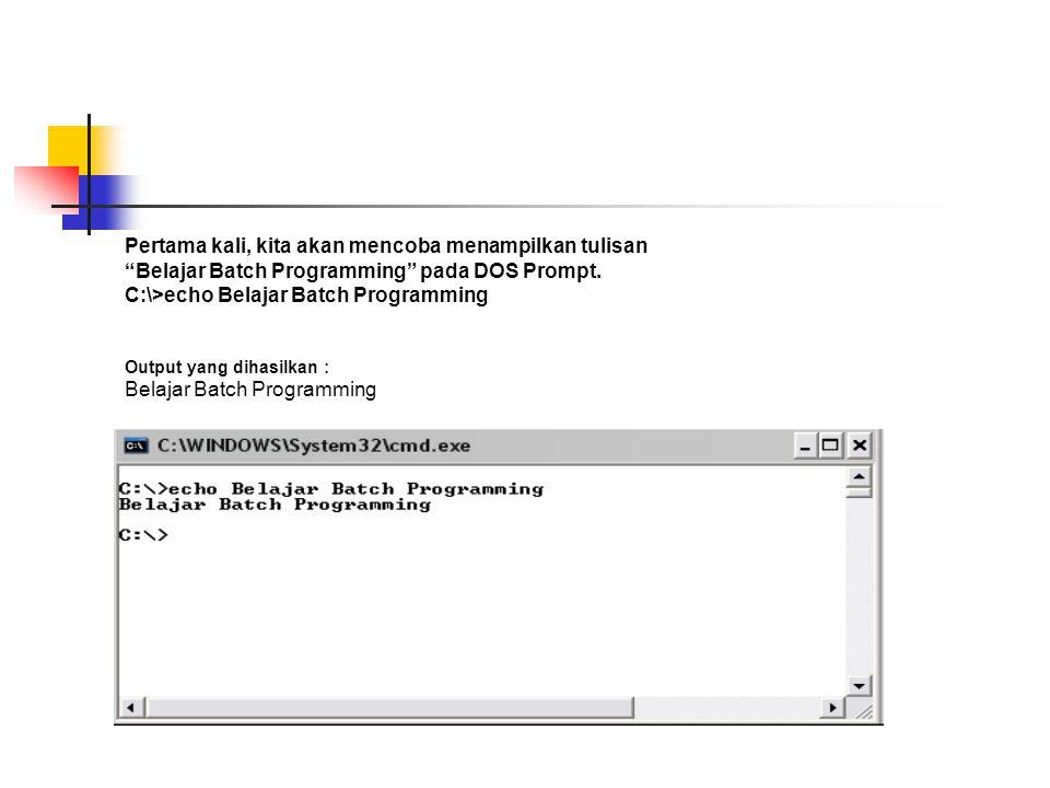 """Pertama kali, kita akan mencoba menampilkan tulisan """"Belajar Batch Programming"""" pada DOS Prompt. C:\>echo Belajar Batch Programming Output yang dihasi"""