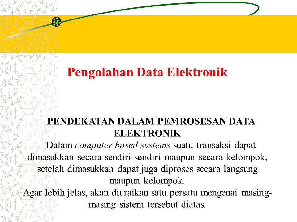Pengolahan Data Elektronik PENDEKATAN DALAM PEMROSESAN DATA ELEKTRONIK Dalam computer based systems suatu transaksi dapat dimasukkan secara sendiri-se