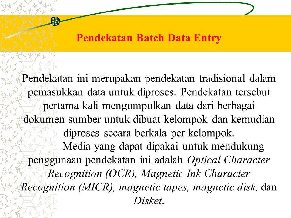 Pendekatan Batch Data Entry Pendekatan ini merupakan pendekatan tradisional dalam pemasukkan data untuk diproses. Pendekatan tersebut pertama kali men