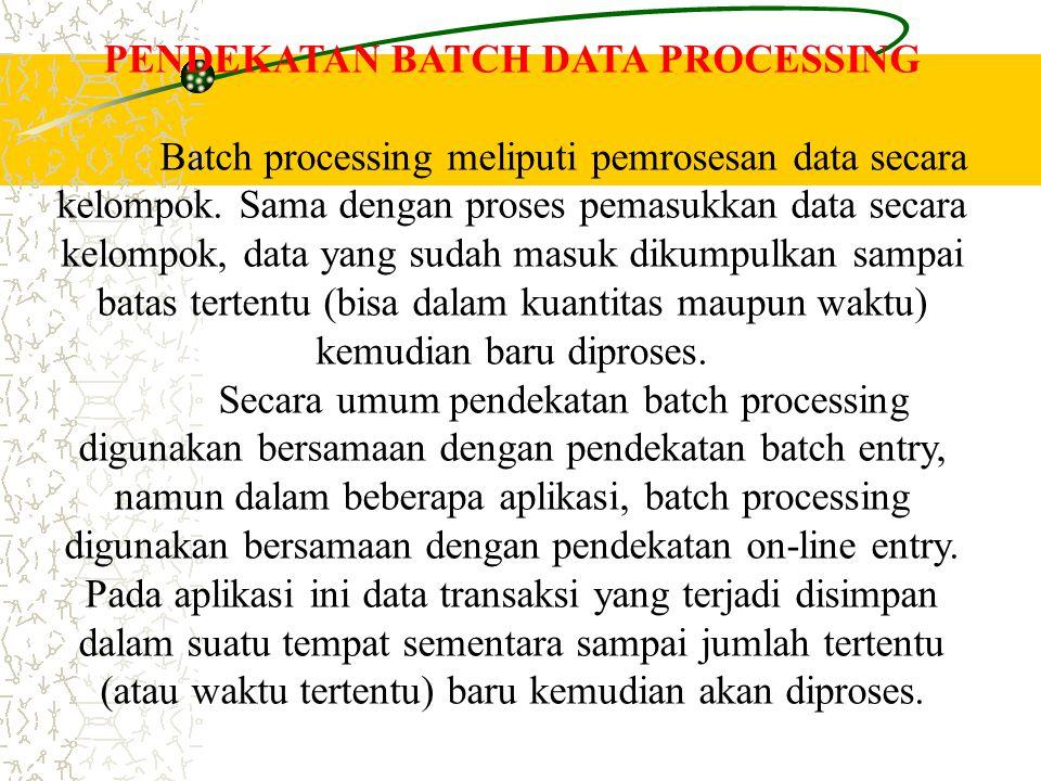PENDEKATAN BATCH DATA PROCESSING Batch processing meliputi pemrosesan data secara kelompok. Sama dengan proses pemasukkan data secara kelompok, data y