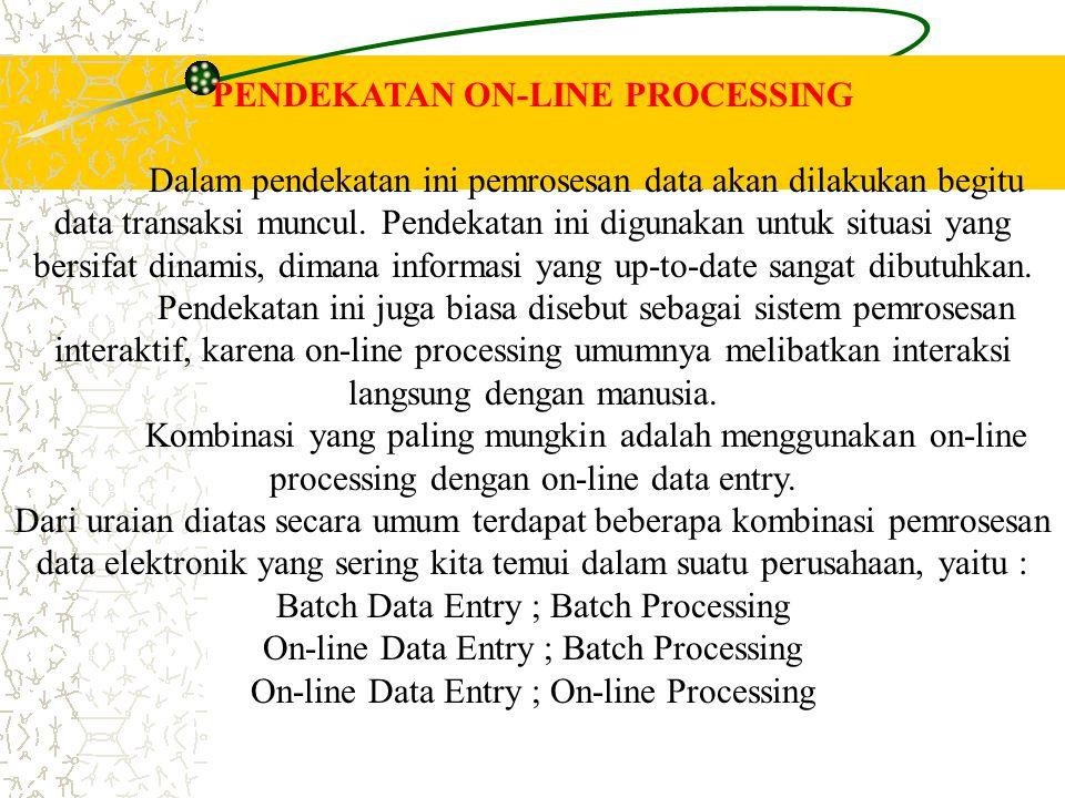 PENDEKATAN ON-LINE PROCESSING Dalam pendekatan ini pemrosesan data akan dilakukan begitu data transaksi muncul. Pendekatan ini digunakan untuk situasi