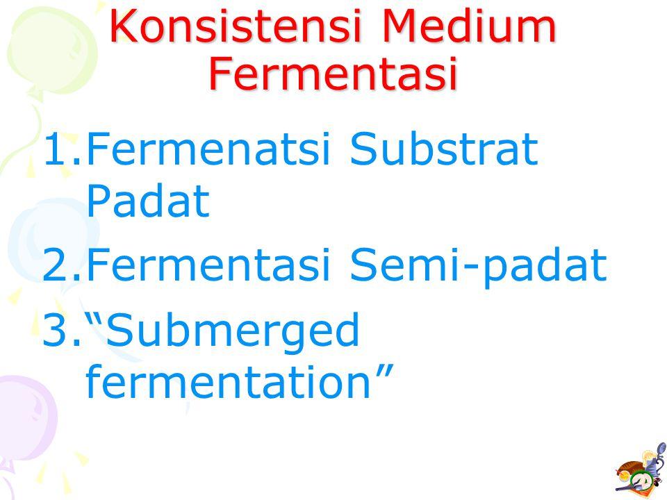 "Konsistensi Medium Fermentasi 1.Fermenatsi Substrat Padat 2.Fermentasi Semi-padat 3.""Submerged fermentation"""