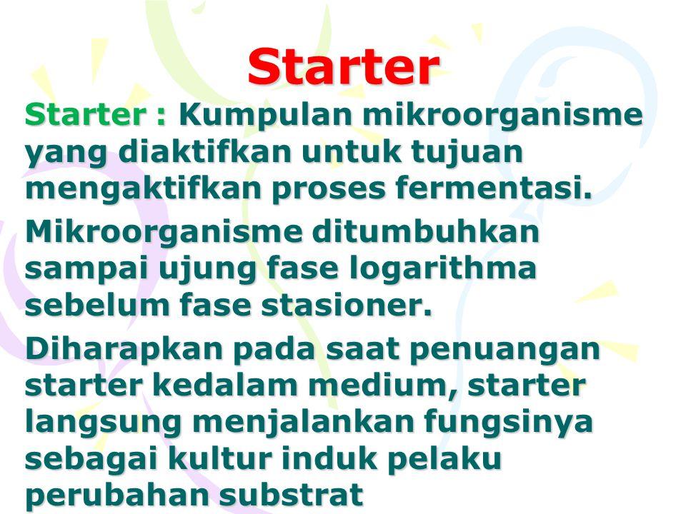 Starter Starter : Kumpulan mikroorganisme yang diaktifkan untuk tujuan mengaktifkan proses fermentasi. Mikroorganisme ditumbuhkan sampai ujung fase lo