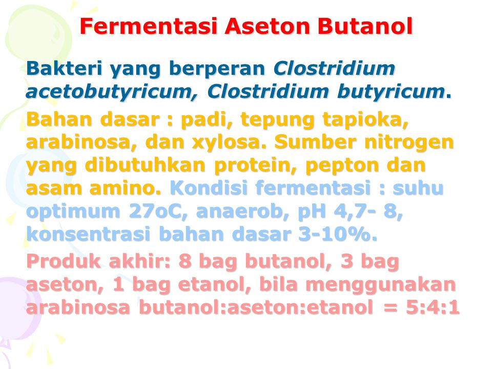 Fermentasi Aseton Butanol Bakteri yang berperan Clostridium acetobutyricum, Clostridium butyricum. Bahan dasar : padi, tepung tapioka, arabinosa, dan