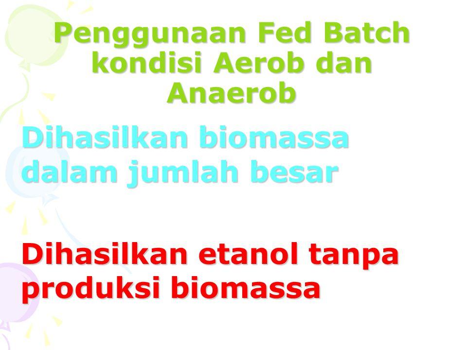 Penggunaan Fed Batch kondisi Aerob dan Anaerob Dihasilkan biomassa dalam jumlah besar Dihasilkan etanol tanpa produksi biomassa