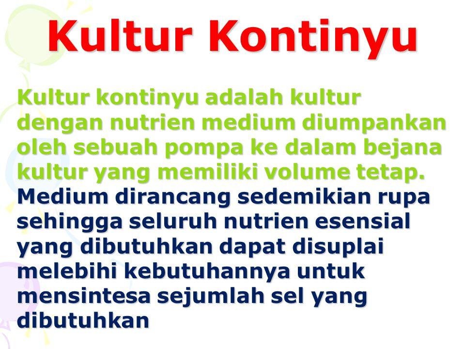 Kultur Kontinyu Kultur kontinyu adalah kultur dengan nutrien medium diumpankan oleh sebuah pompa ke dalam bejana kultur yang memiliki volume tetap. Me