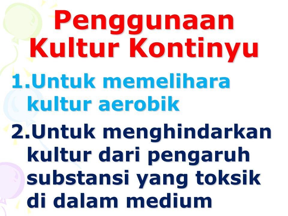 Penggunaan Kultur Kontinyu 1.Untuk memelihara kultur aerobik 2.Untuk menghindarkan kultur dari pengaruh substansi yang toksik di dalam medium
