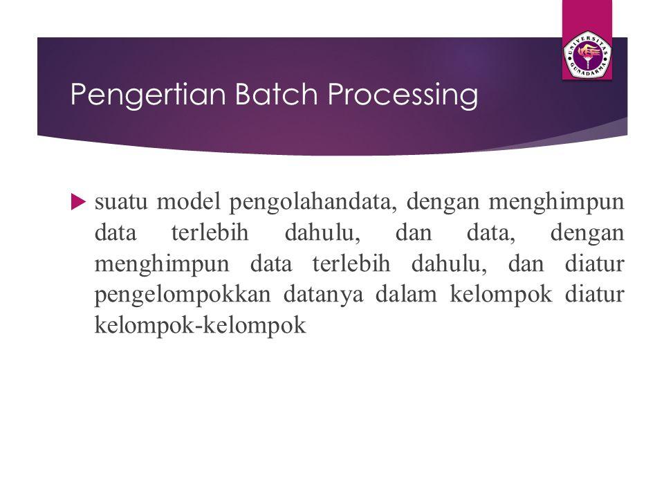 Pengertian Batch Processing  suatu model pengolahandata, dengan menghimpun data terlebih dahulu, dan data, dengan menghimpun data terlebih dahulu, da